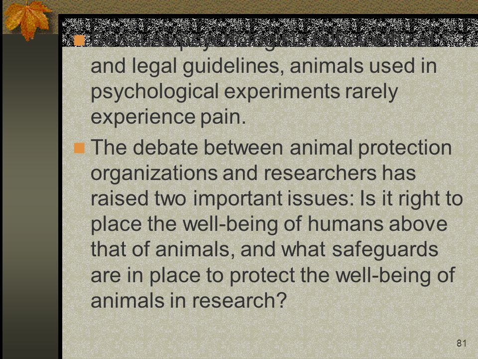 Because psychologists follow ethical and legal guidelines, animals used in psychological experiments rarely experience pain.