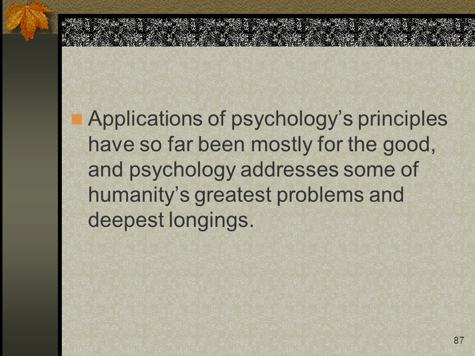 Applications of psychology's principles have so far been mostly for the good, and psychology addresses some of humanity's greatest problems and deepest longings.