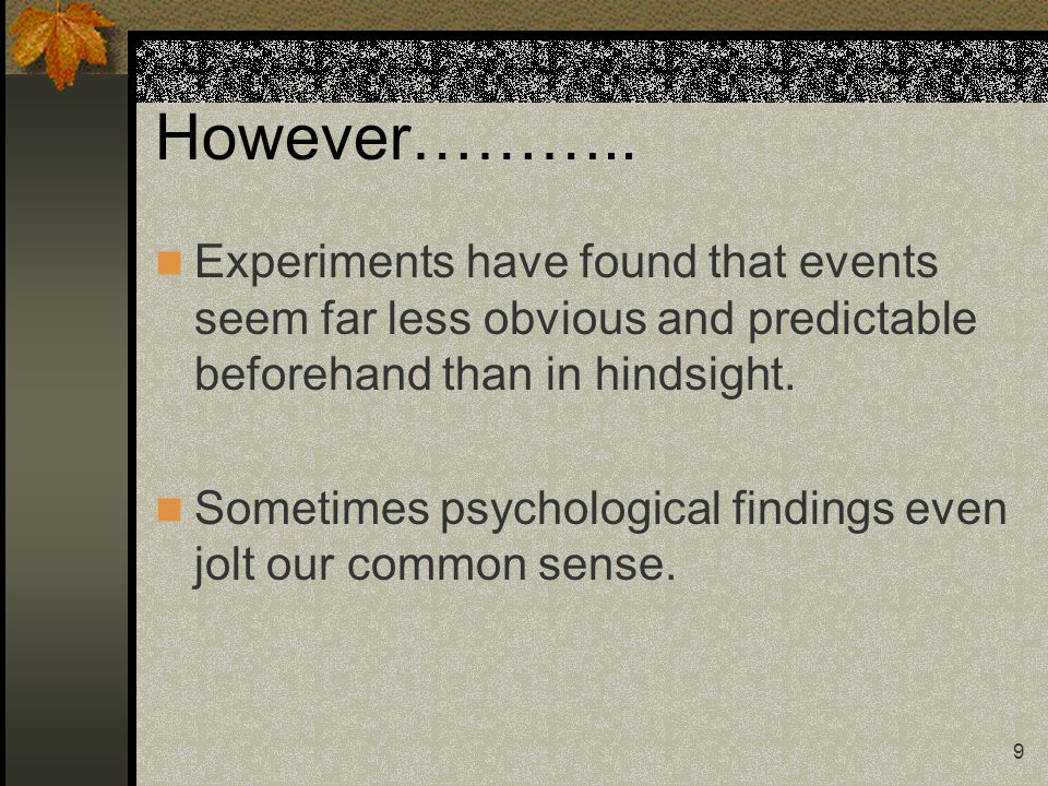 However……….. Experiments have found that events seem far less obvious and predictable beforehand than in hindsight.