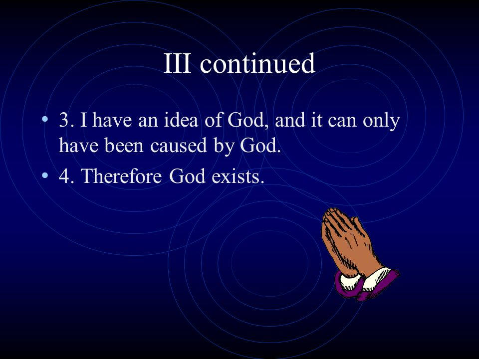 III continued 3. I have an idea of God, and it can only have been caused by God.