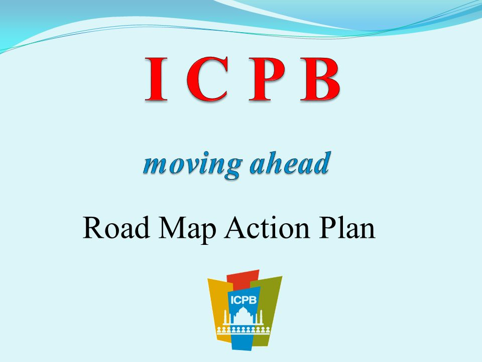 I C P B moving ahead Road Map Action Plan