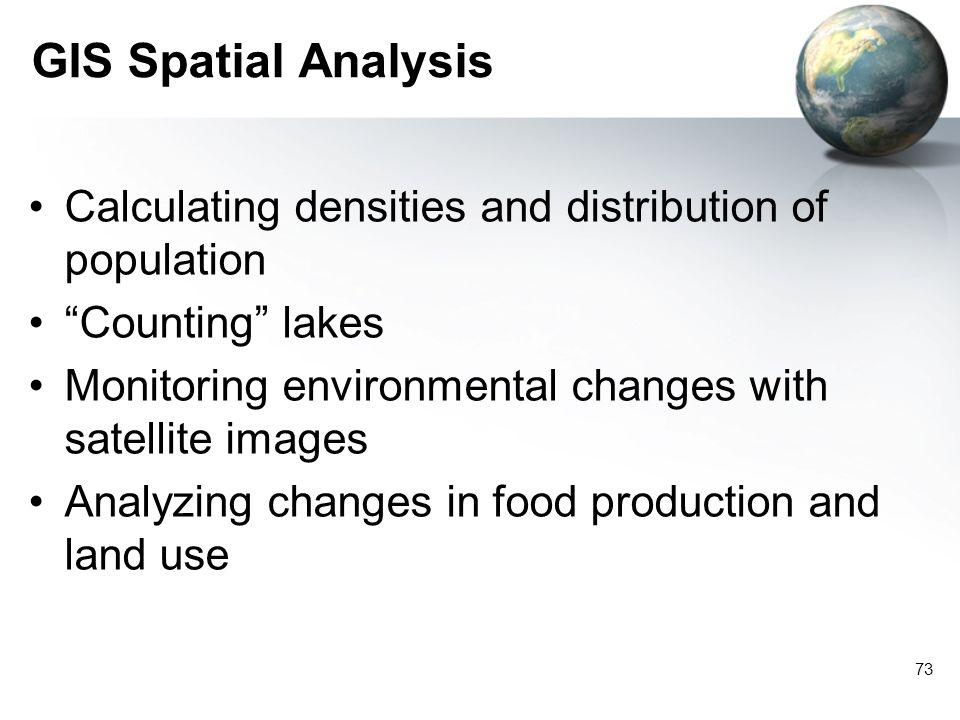 GIS Spatial Analysis Calculating densities and distribution of population. Counting lakes. Monitoring environmental changes with satellite images.