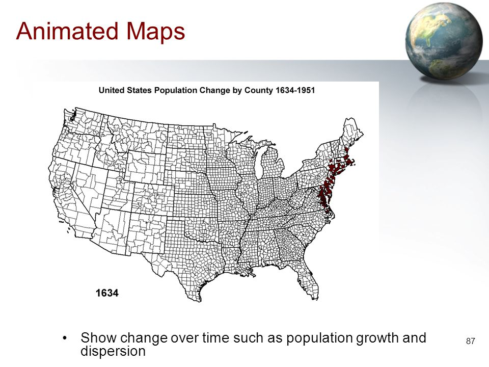 Animated Maps Show change over time such as population growth and dispersion