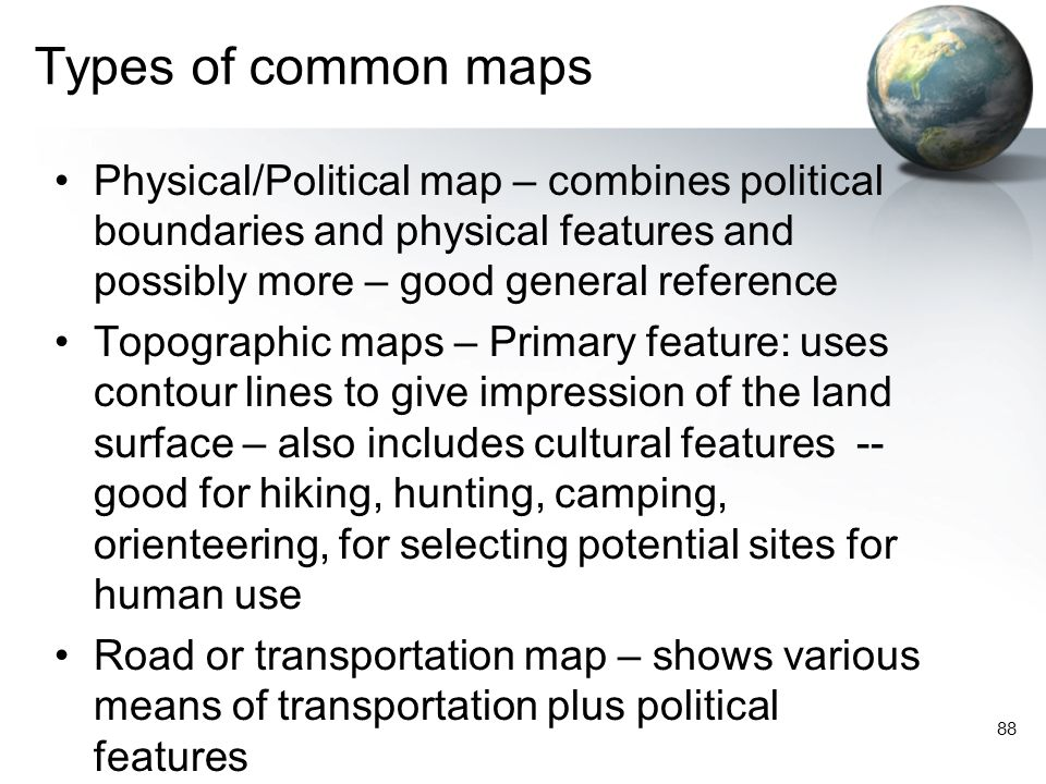 Types of common maps Physical/Political map – combines political boundaries and physical features and possibly more – good general reference.