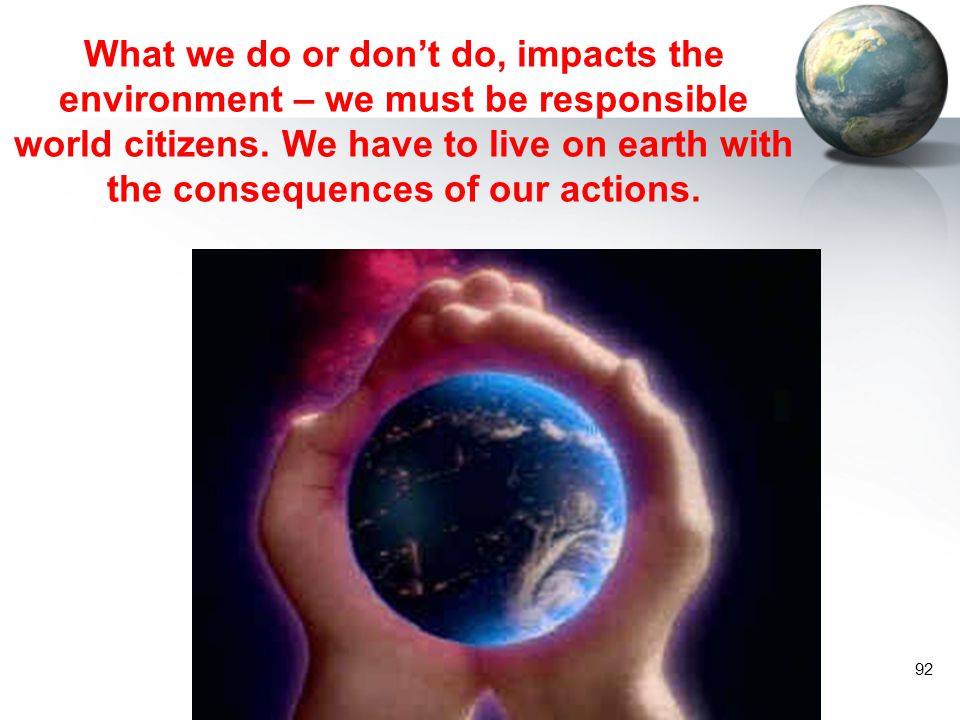 What we do or don't do, impacts the environment – we must be responsible world citizens.