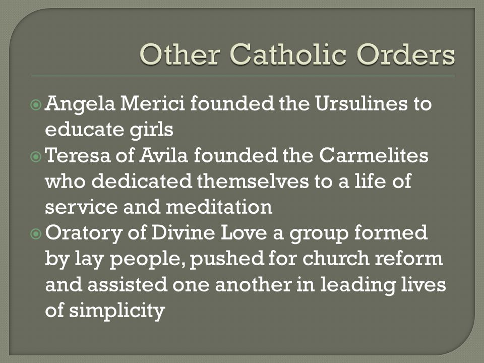 Other Catholic Orders Angela Merici founded the Ursulines to educate girls.