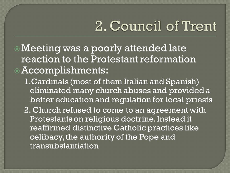 2. Council of Trent Meeting was a poorly attended late reaction to the Protestant reformation. Accomplishments: