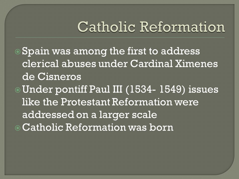 Catholic Reformation Spain was among the first to address clerical abuses under Cardinal Ximenes de Cisneros.