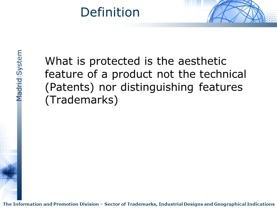 Definition What is protected is the aesthetic feature of a product not the technical (Patents) nor distinguishing features (Trademarks)