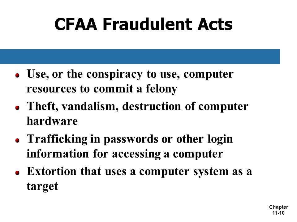 CFAA Fraudulent Acts Use, or the conspiracy to use, computer resources to commit a felony. Theft, vandalism, destruction of computer hardware.