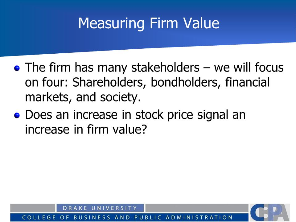 Measuring Firm Value The firm has many stakeholders – we will focus on four: Shareholders, bondholders, financial markets, and society.