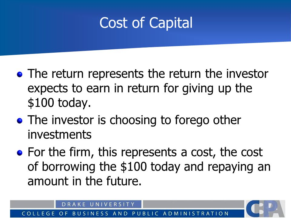 Cost of Capital The return represents the return the investor expects to earn in return for giving up the $100 today.