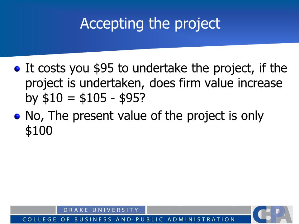 Accepting the project It costs you $95 to undertake the project, if the project is undertaken, does firm value increase by $10 = $105 - $95