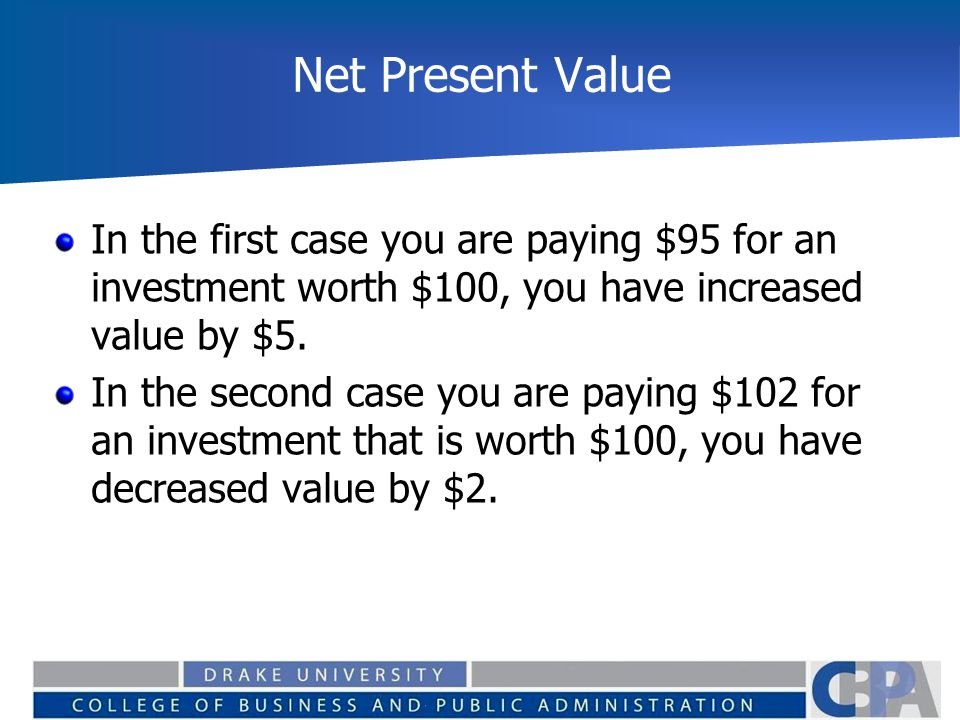 Net Present Value In the first case you are paying $95 for an investment worth $100, you have increased value by $5.