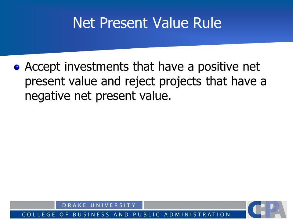 Net Present Value Rule Accept investments that have a positive net present value and reject projects that have a negative net present value.