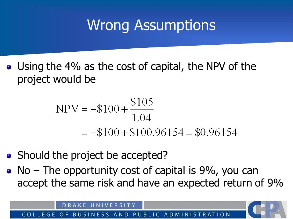 Wrong Assumptions Using the 4% as the cost of capital, the NPV of the project would be. Should the project be accepted