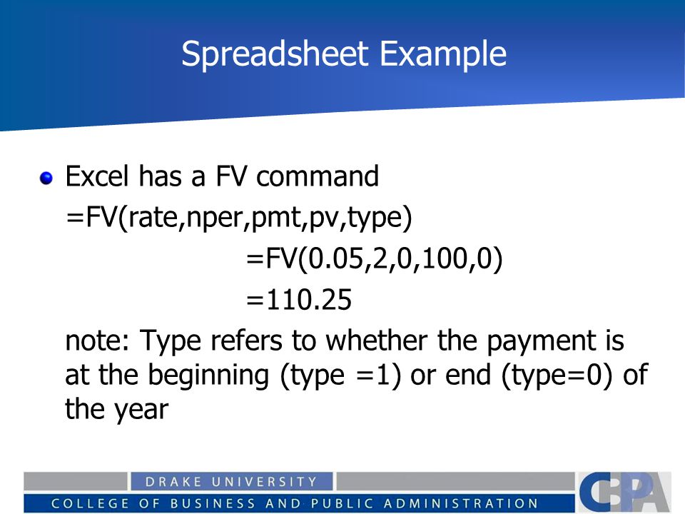 Spreadsheet Example Excel has a FV command =FV(rate,nper,pmt,pv,type)