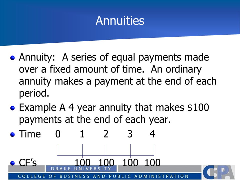 Annuities Annuity: A series of equal payments made over a fixed amount of time. An ordinary annuity makes a payment at the end of each period.