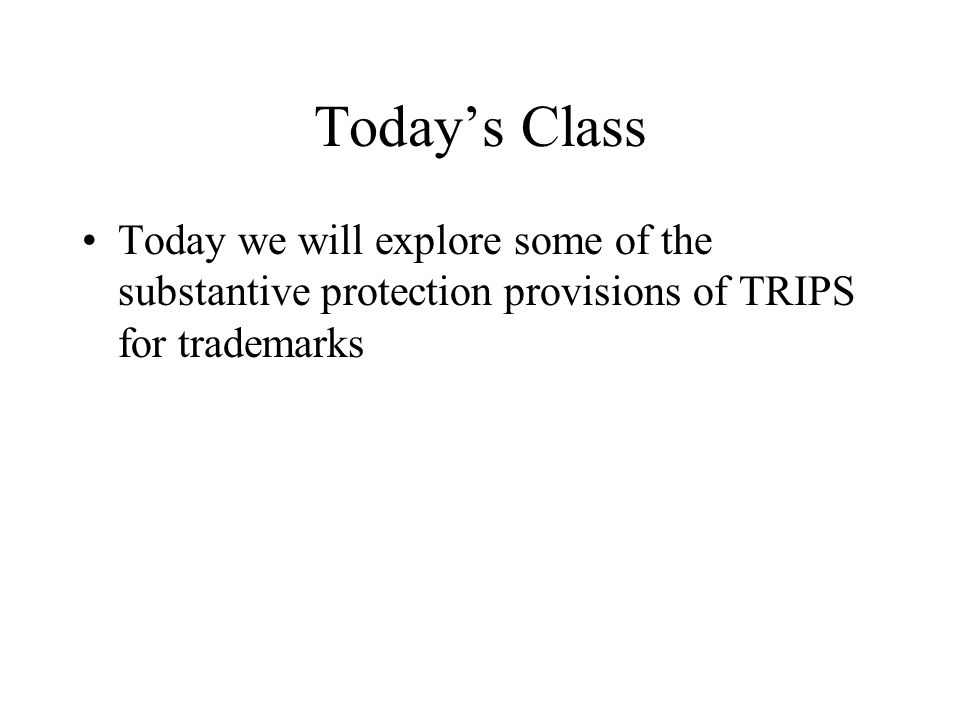 Today's Class Today we will explore some of the substantive protection provisions of TRIPS for trademarks.