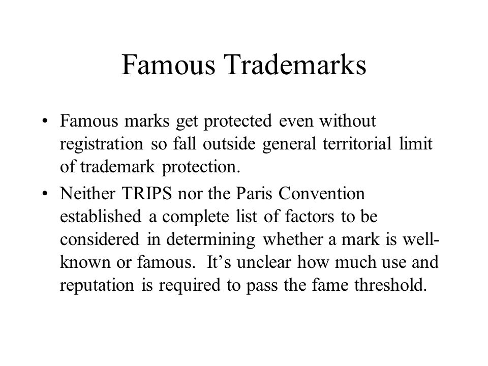Famous Trademarks Famous marks get protected even without registration so fall outside general territorial limit of trademark protection.