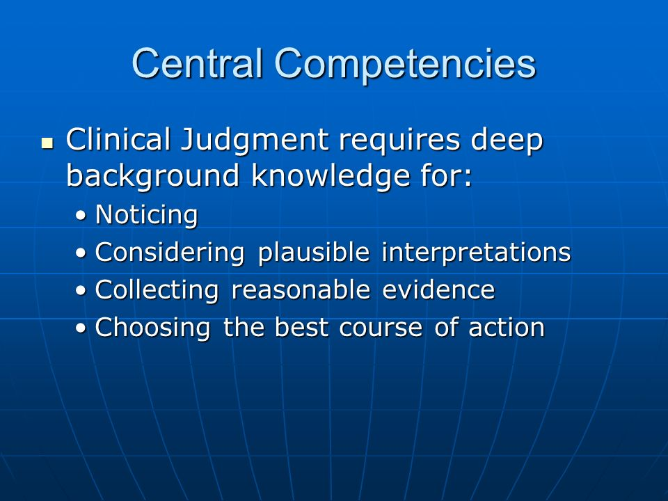 Central Competencies Clinical Judgment requires deep background knowledge for: Noticing. Considering plausible interpretations.