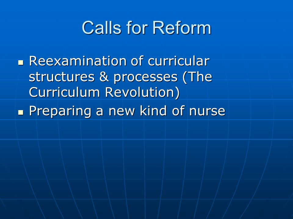 Calls for ReformReexamination of curricular structures & processes (The Curriculum Revolution) Preparing a new kind of nurse.