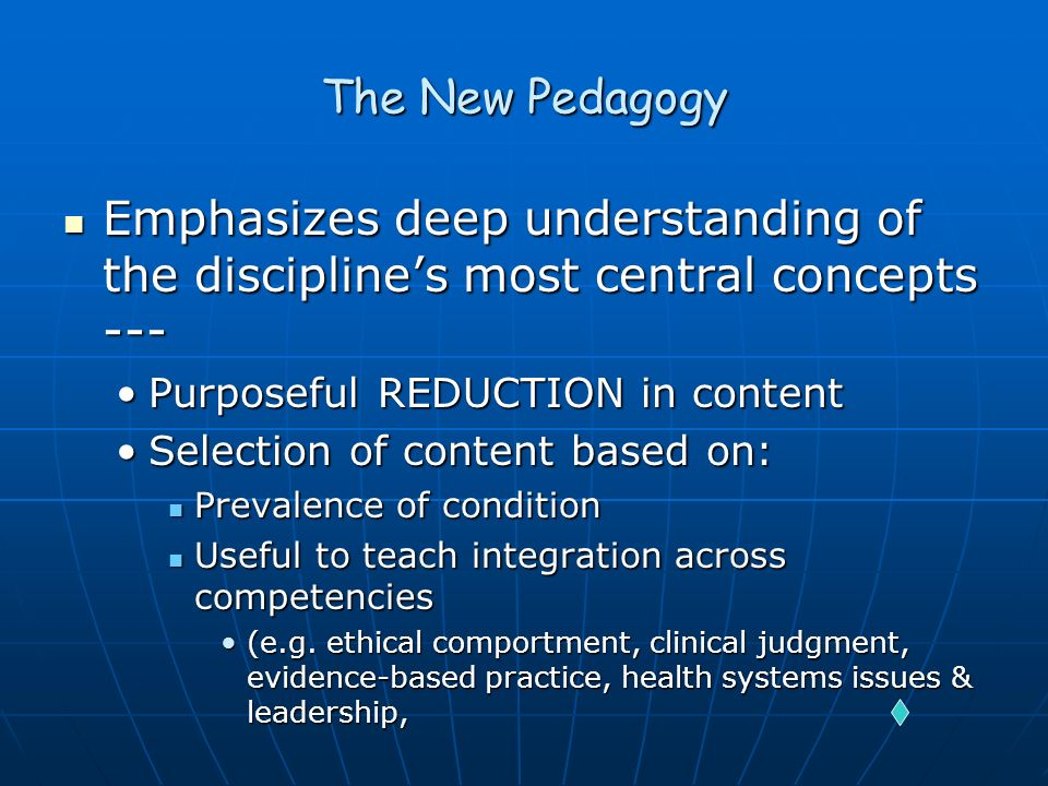 The New Pedagogy Emphasizes deep understanding of the discipline's most central concepts --- Purposeful REDUCTION in content.