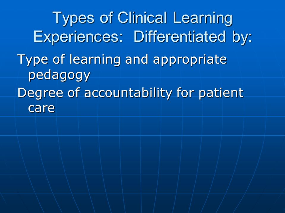 Types of Clinical Learning Experiences: Differentiated by: