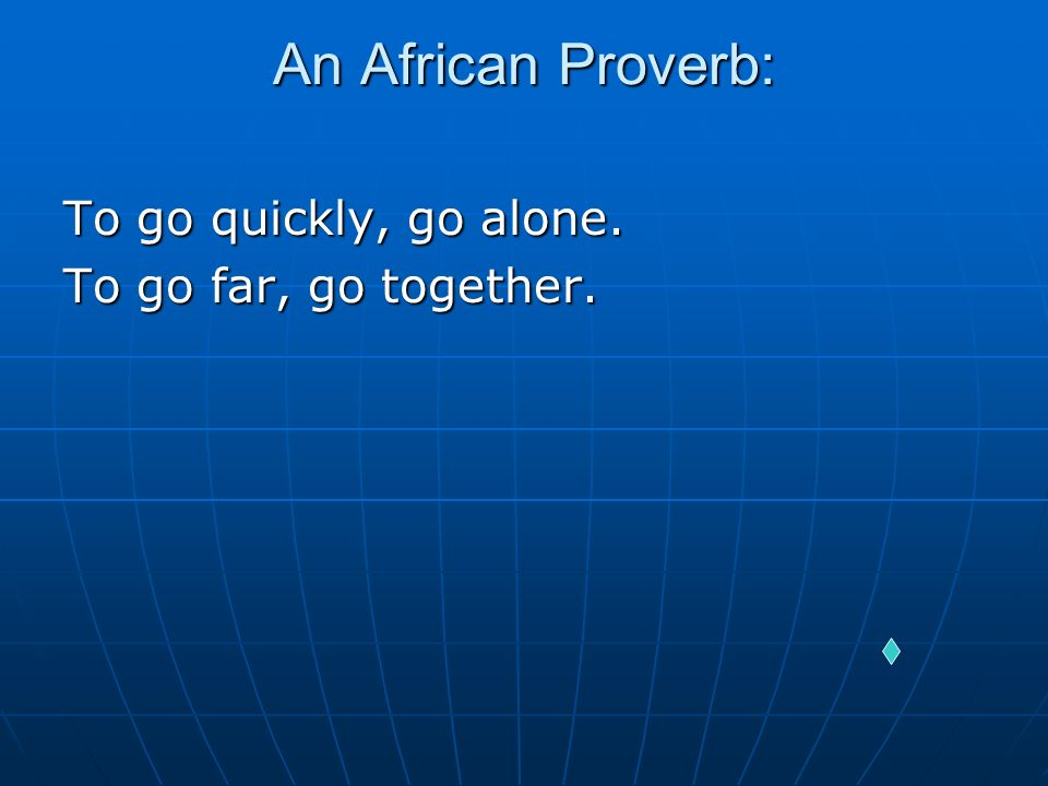 An African Proverb: To go quickly, go alone. To go far, go together.