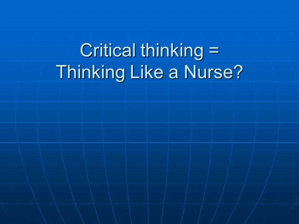 Critical thinking = Thinking Like a Nurse