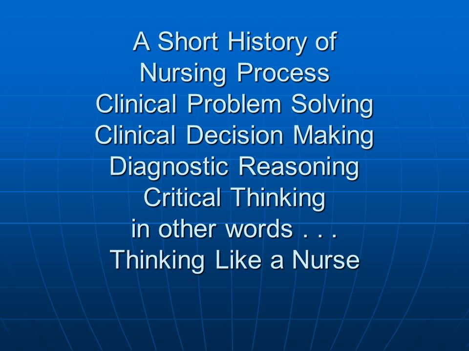 A Short History of Nursing Process Clinical Problem Solving Clinical Decision Making Diagnostic Reasoning Critical Thinking in other words .