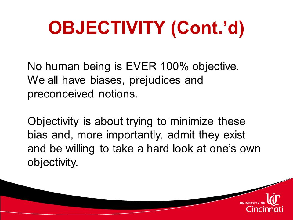OBJECTIVITY (Cont.'d) No human being is EVER 100% objective. We all have biases, prejudices and preconceived notions.