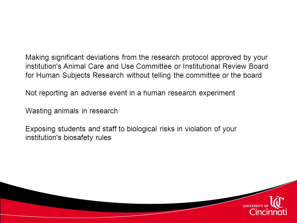 Making significant deviations from the research protocol approved by your institution s Animal Care and Use Committee or Institutional Review Board for Human Subjects Research without telling the committee or the board