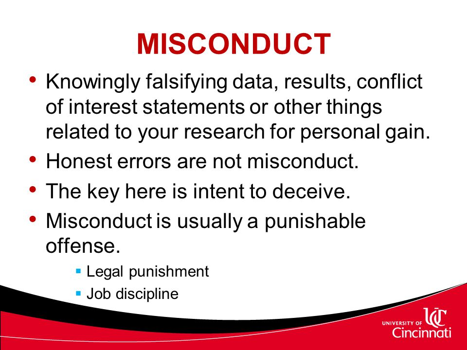 MISCONDUCT Knowingly falsifying data, results, conflict of interest statements or other things related to your research for personal gain.