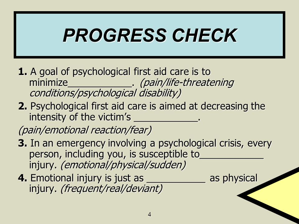 PROGRESS CHECK 1. A goal of psychological first aid care is to minimize____________. (pain/life-threatening conditions/psychological disability)
