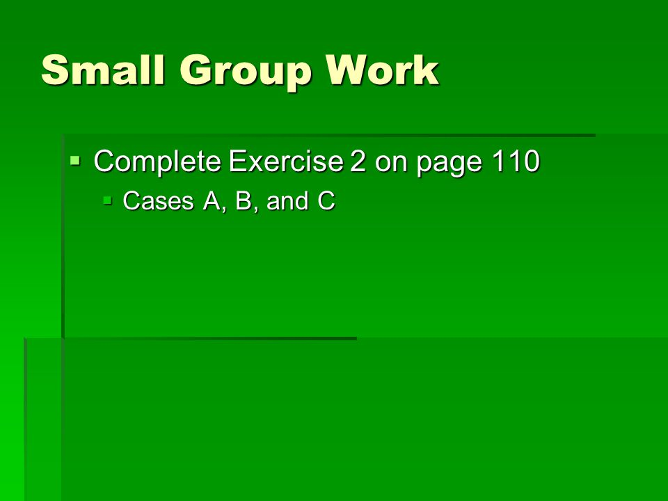 Small Group Work Complete Exercise 2 on page 110 Cases A, B, and C