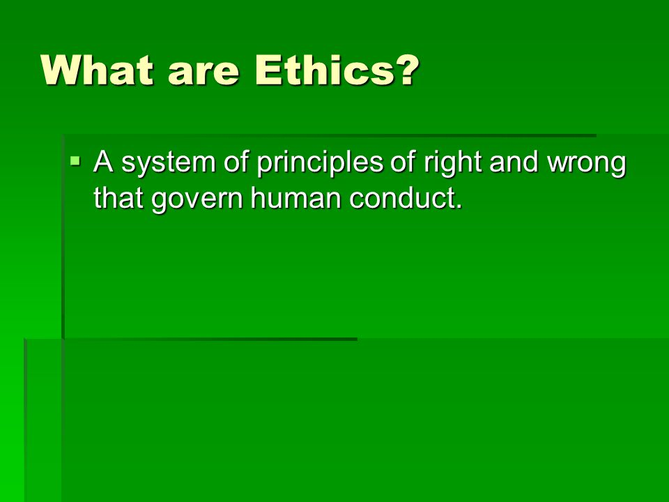 What are Ethics A system of principles of right and wrong that govern human conduct.