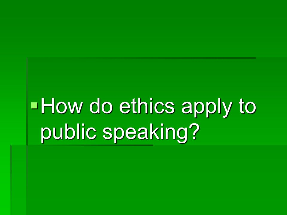 How do ethics apply to public speaking