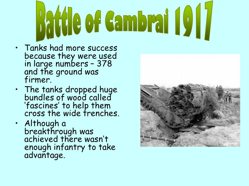 Battle of Cambrai 1917 Tanks had more success because they were used in large numbers – 378 and the ground was firmer.