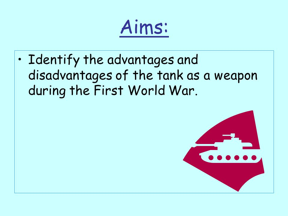 Aims: Identify the advantages and disadvantages of the tank as a weapon during the First World War.