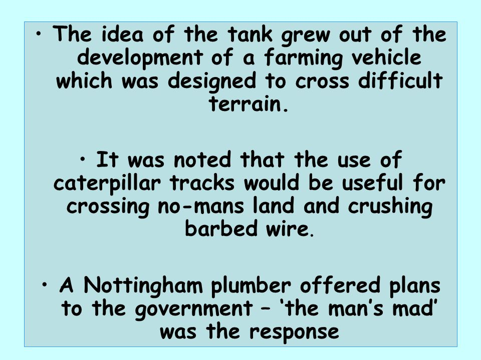 The idea of the tank grew out of the development of a farming vehicle which was designed to cross difficult terrain.