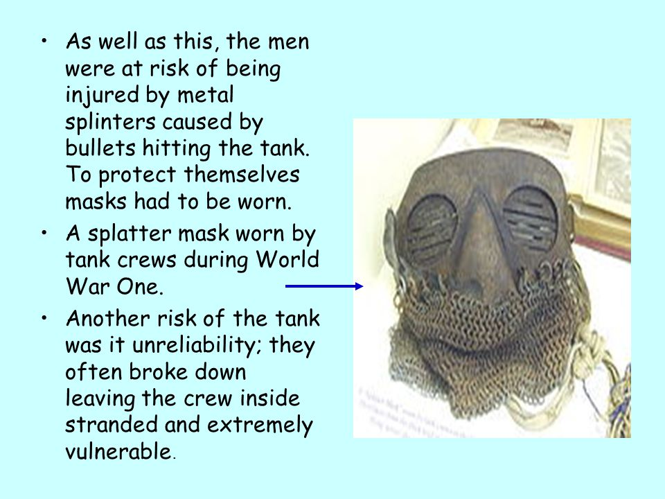 As well as this, the men were at risk of being injured by metal splinters caused by bullets hitting the tank. To protect themselves masks had to be worn.