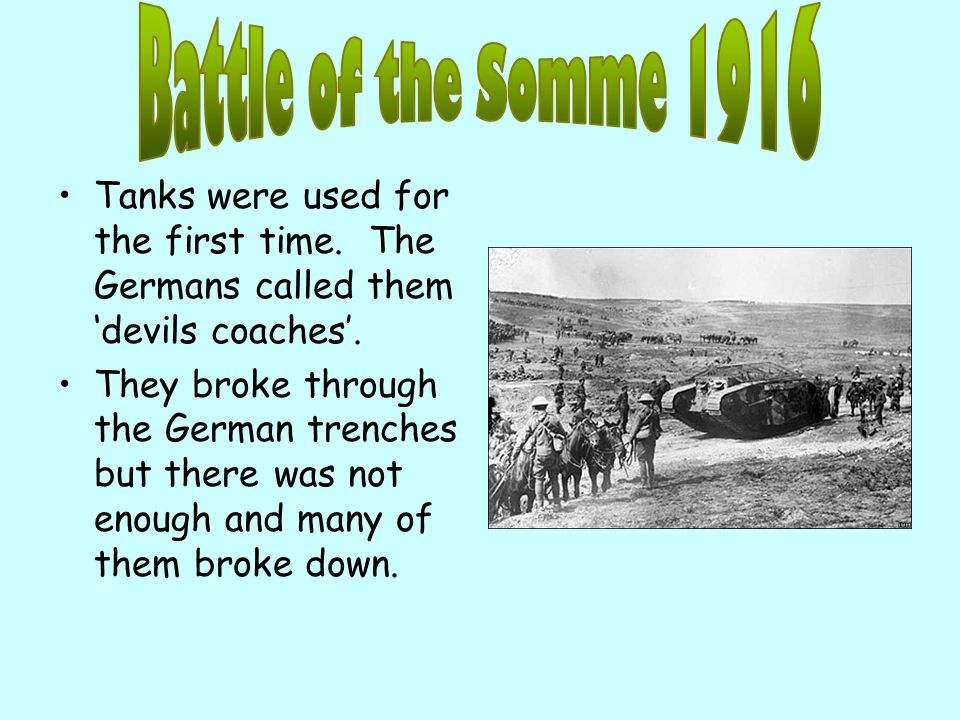 Battle of the Somme 1916 Tanks were used for the first time. The Germans called them 'devils coaches'.