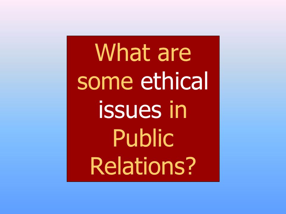 What are some ethical issues in Public Relations