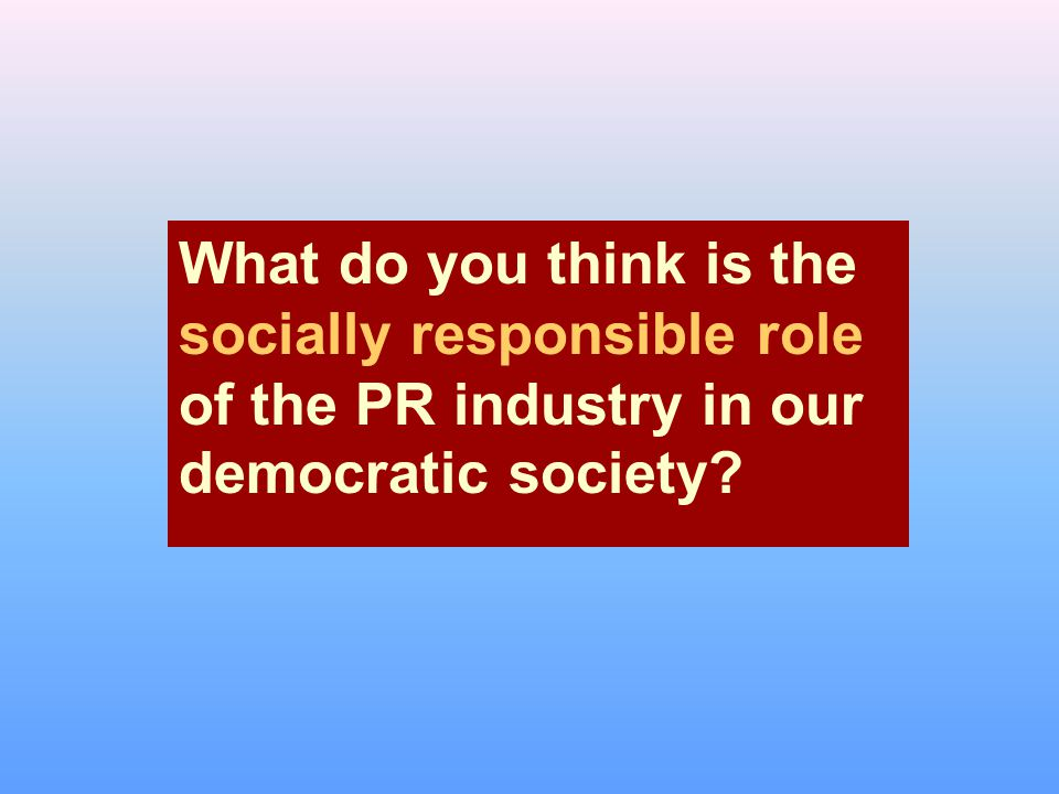 What do you think is the socially responsible role of the PR industry in our democratic society
