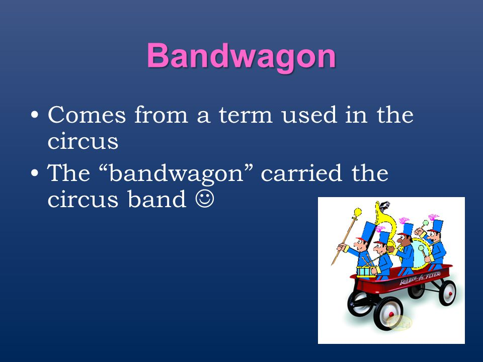Bandwagon Comes from a term used in the circus