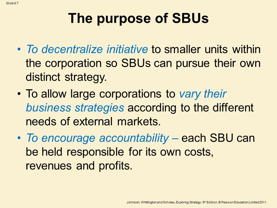 The purpose of SBUs To decentralize initiative to smaller units within the corporation so SBUs can pursue their own distinct strategy.
