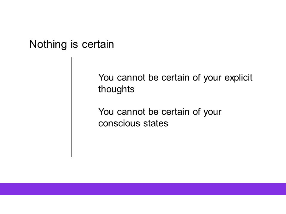 Nothing is certain You cannot be certain of your explicit thoughts