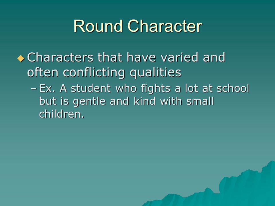 Round Character Characters that have varied and often conflicting qualities.