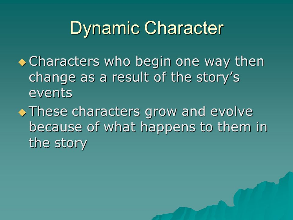 Dynamic Character Characters who begin one way then change as a result of the story's events.